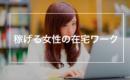 【女性・主婦向け】高収入在宅ワーク・バイトまとめ!副業でもバイトより断然稼げる!